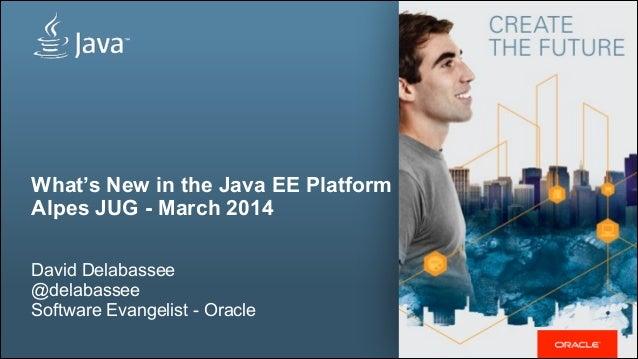 What's New in the Java EE Platform Alpes JUG - March 2014 ! David Delabassee @delabassee Software Evangelist - Oracle