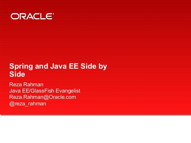 Spring and Java EE Side by Side Reza Rahman Java EE/GlassFish Evangelist Reza.Rahman@Oracle.com @reza_rahman