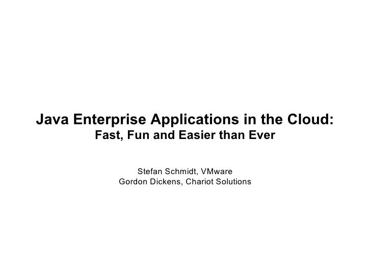 Java Enterprise Applications in the Cloud:        Fast, Fun and Easier than Ever               Stefan Schmidt, VMware     ...