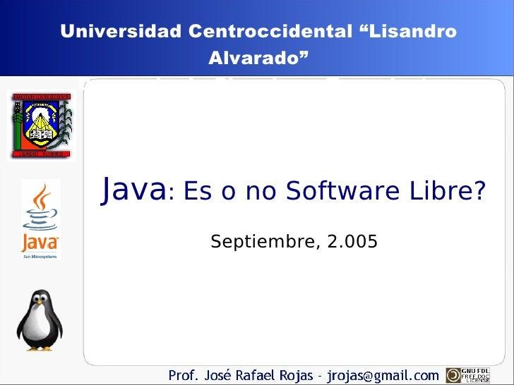 """<ul><ul><li>Java :  Es o no Software Libre? Septiembre, 2.005 </li></ul></ul>Universidad Centroccidental """"Lisandro Alvarad..."""