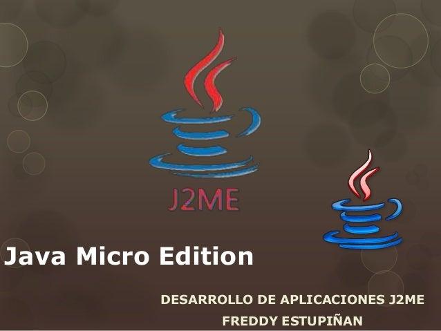 Java Micro Edition DESARROLLO DE APLICACIONES J2ME FREDDY ESTUPIÑAN