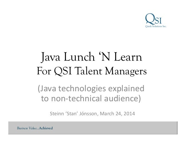 Business Value…Achieved Java Lunch 'N Learn For QSI Talent Managers Steinn	   'Stan'	   Jónsson,	   March	   24,	   2014	 ...