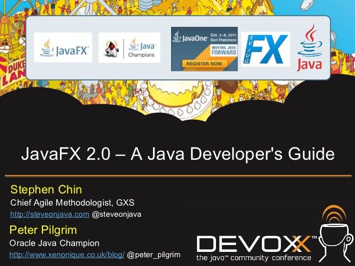 JavaFX 2.0 – A Java Developers GuideStephen ChinChief Agile Methodologist, GXShttp://steveonjava.com @steveonjavaPeter Pil...