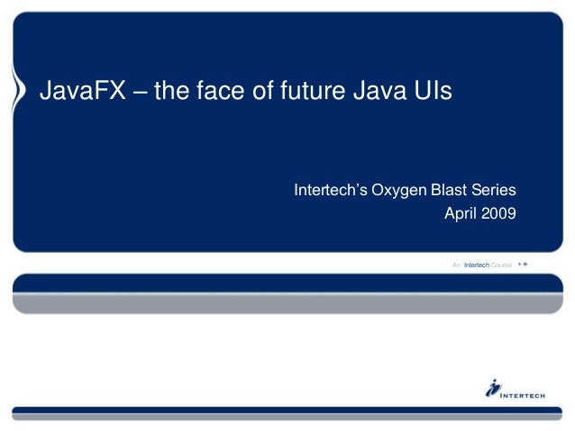 An Intertech Course JavaFX – the face of future Java UIs Intertech's Oxygen Blast Series April 2009