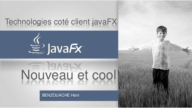 Technologies coté client javaFX  Nouveau et cool! BENZOUACHE Hani