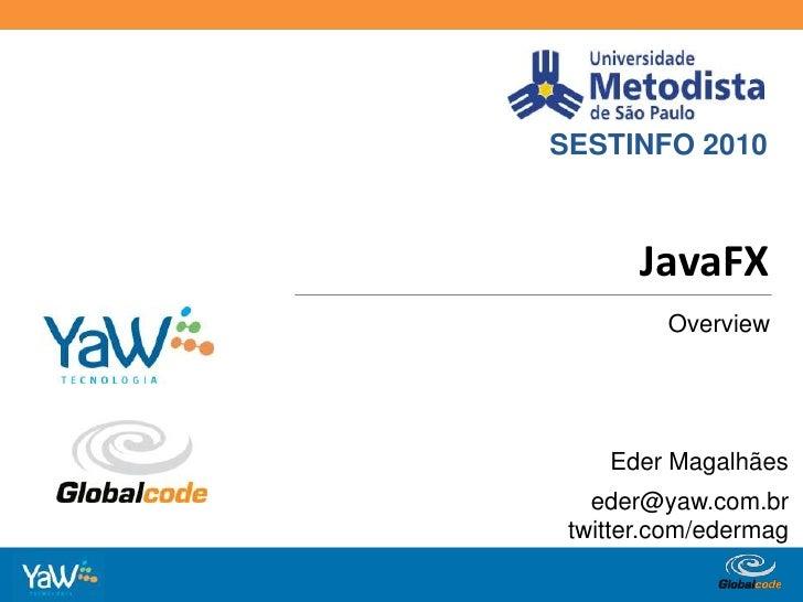 SESTINFO 2010<br />JavaFX<br />Overview<br />Eder Magalhães<br />eder@yaw.com.br<br />twitter.com/edermag<br />