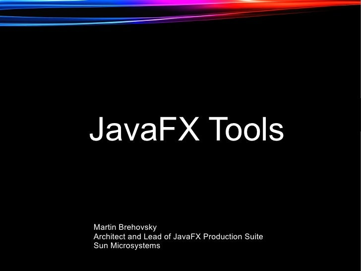JavaFX Tools  Martin Brehovsky Architect and Lead of JavaFX Production Suite Sun Microsystems