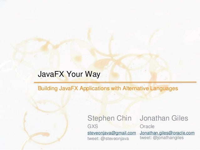 JavaFX Your Way Building JavaFX Applications with Alternative Languages Stephen Chin GXS steveonjava@gmail.com tweet: @ste...