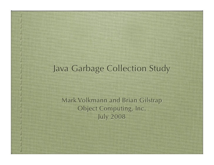 Java Garbage Collection Study  Mark Volkmann and Brian Gilstrap       Object Computing, Inc.             July 2008