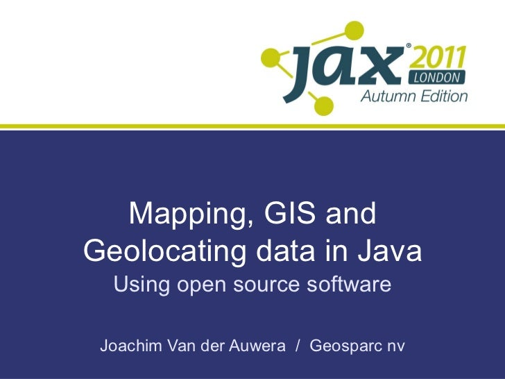 Mapping, GIS and Geolocating data in Java Using open source software Joachim Van der Auwera  /  Geosparc nv