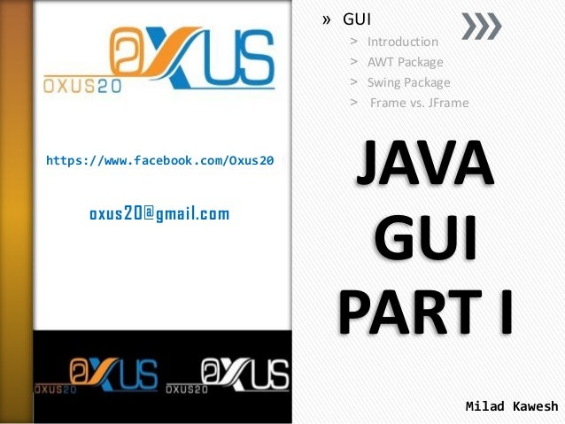 » GUI ˃ ˃ ˃ ˃  https://www.facebook.com/Oxus20  oxus20@gmail.com  Introduction AWT Package Swing Package Frame vs. JFrame ...
