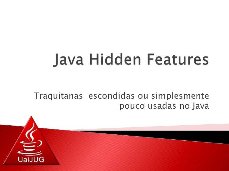 Java HiddenFeatures<br />Traquitanas  escondidas ou simplesmente pouco usadas no Java<br />