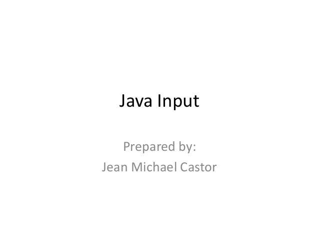 Java Input Prepared by: Jean Michael Castor