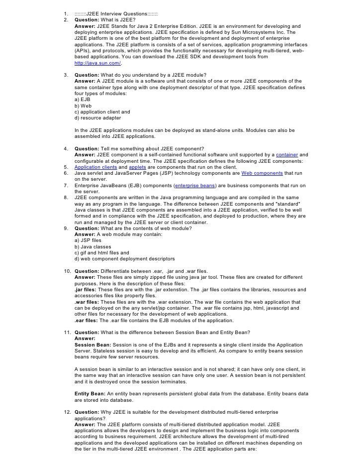 1.   ::::::::J2EE Interview Questions::::::: 2.   Question: What is J2EE?      Answer: J2EE Stands for Java 2 Enterprise E...
