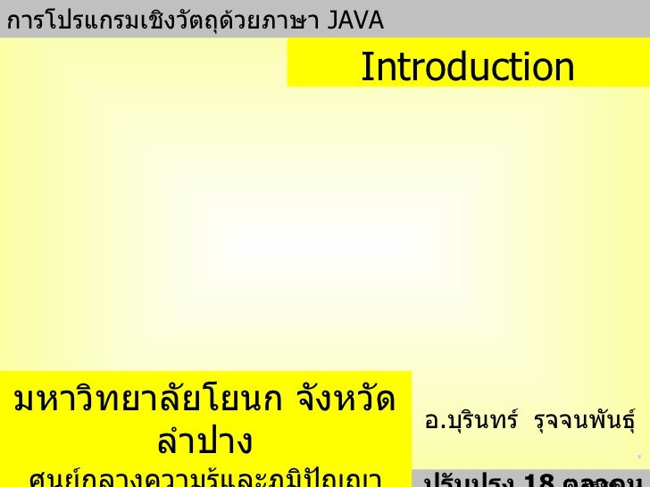 การโปรแกรมเชิงวัตถุด้วยภาษา  JAVA อ . บุรินทร์  รุจจนพันธุ์  . ปรับปรุง  18  ตุลาคม   255 1 Introduction มหาวิทยาลัยโยนก จ...