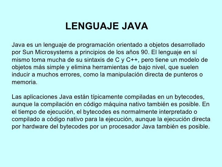 Java es un lenguaje de programación orientado a objetos desarrollado por Sun Microsystems a principios de los años 90. El ...