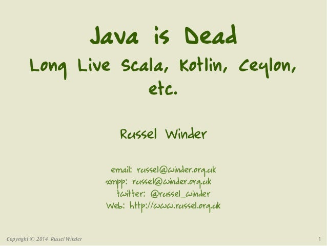 Copyright © 2014 Russel Winder 1 Java is Dead Long Live Scala, Kotlin, Ceylon, etc. Russel Winder email: russel@winder.org...