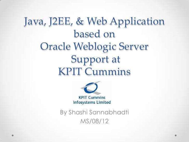 Java, J2EE, & Web Application based on Oracle Weblogic Server Support at KPIT Cummins<br />By ShashiSannabhadti<br />MS/08...