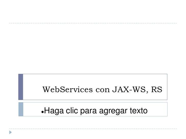 WebServices con JAX-WS, RS   Haga clic para agregar texto