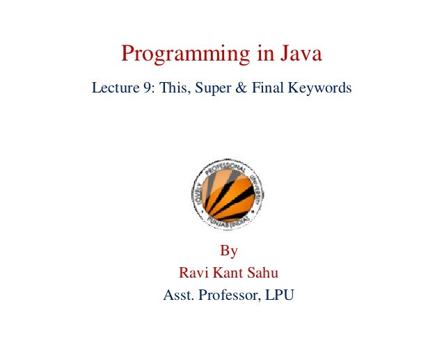 Programming in Java Lecture 9: This, Super & Final Keywords By Ravi Kant Sahu Asst. Professor, LPU