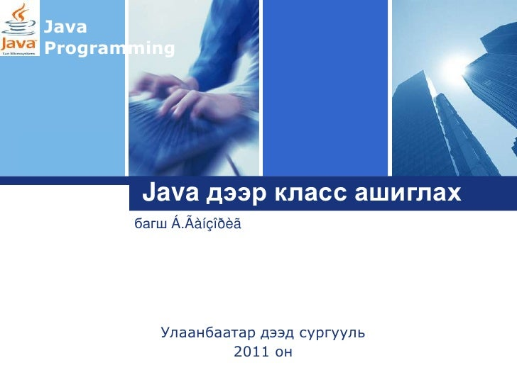 JavaProgrammingLogo        Java дээр класс ашиглах       багш Á.Ãàíçîðèã          Улаанбаатар дээд сургууль               ...