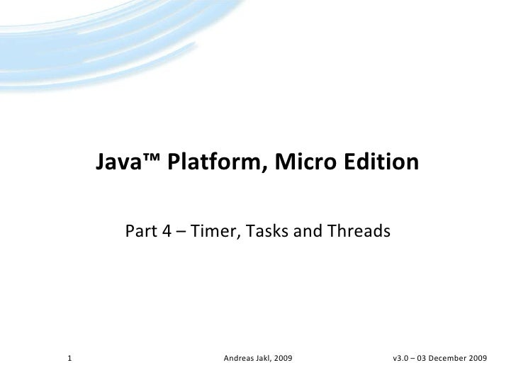 Java™ Platform, Micro Edition<br />Part 4 – Timer, Tasks and Threads<br />v3.0 – 02 April 2009<br />1<br />Andreas Jakl, 2...