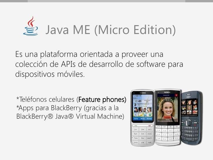 Java ME (Micro Edition)Es una plataforma orientada a proveer unacolección de APIs de desarrollo de software paradispositiv...