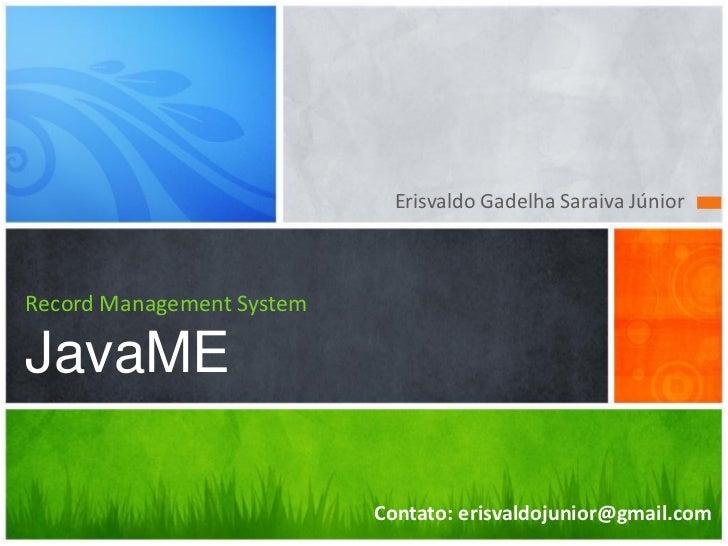 Erisvaldo Gadelha Saraiva JúniorRecord Management SystemJavaME                           Contato: erisvaldojunior@gmail.com