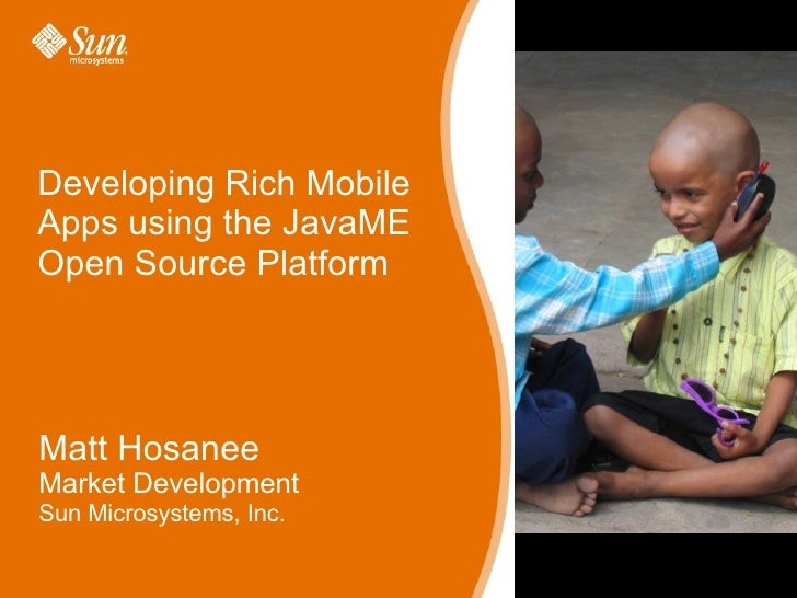 Developing Rich Mobile Apps using the JavaME Open Source Platform Matt Hosanee Market Development Sun Microsystems, Inc.