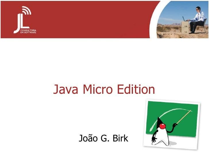 Java Micro Edition João G. Birk
