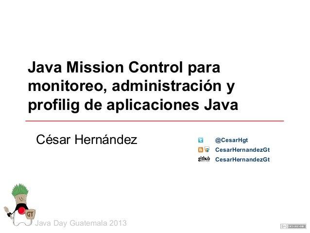Java Mission Control para monitoreo, administración y profilig de aplicaciones Java César Hernández  @CesarHgt CesarHernan...