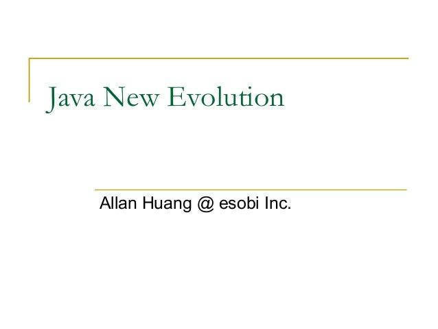 Java New Evolution  Allan Huang @ esobi Inc.