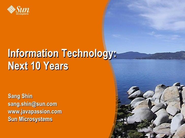 Information Technology: Next 10 Years  Sang Shin sang.shin@sun.com www.javapassion.com Sun Microsystems