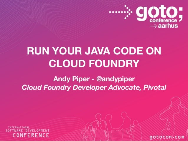 RUN YOUR JAVA CODE ON CLOUD FOUNDRY Andy Piper - @andypiper Cloud Foundry Developer Advocate, Pivotal