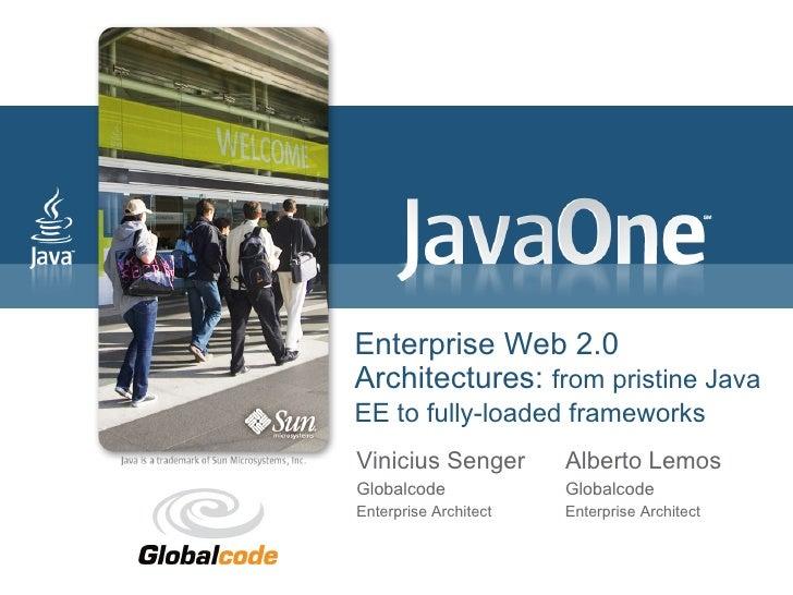 Enterprise Web 2.0 Architectures: from pristine Java EE to fully-loaded frameworks Vinicius Senger        Alberto Lemos Gl...