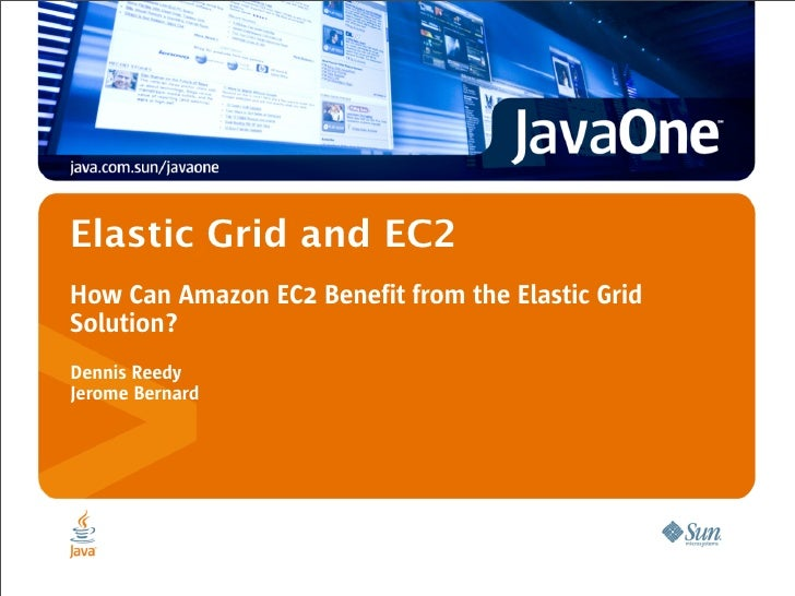 Elastic Grid and EC2 How Can Amazon EC2 Benefit from the Elastic Grid Solution? Dennis Reedy Jerome Bernard