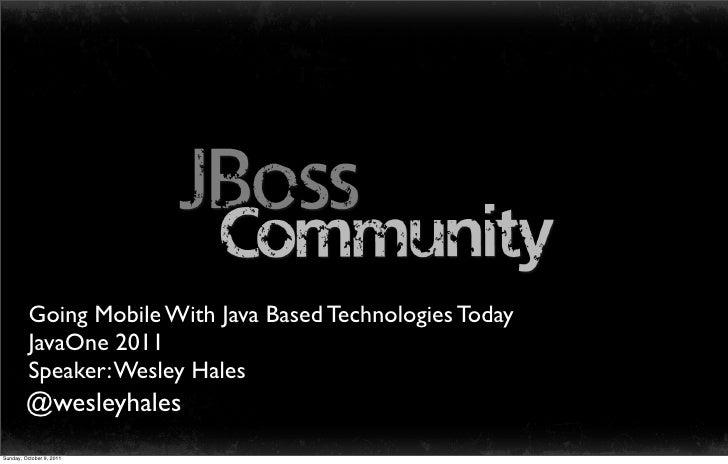Going Mobile With Java Based Technologies Today          JavaOne 2011          Speaker: Wesley Hales        @wesleyhalesSu...