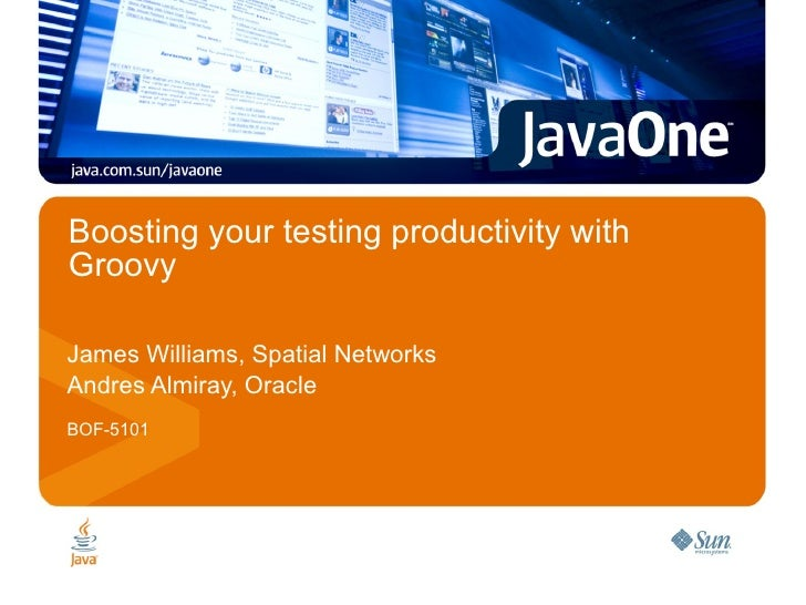 Boosting your testing productivity with Groovy James Williams, Spatial Networks Andres Almiray, Oracle BOF-5101