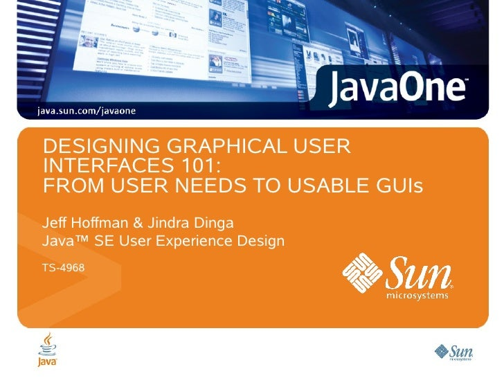DESIGNING GRAPHICAL USERINTERFACES 101:FROM USER NEEDS TO USABLE GUIsJeff Hoffman & Jindra DingaJava™ SE User Experience D...