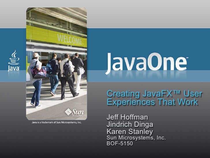 Creating JavaFX™ User Experiences That Work Jeff Hoffman Jindrich Dinga Karen Stanley Sun Microsystems, Inc. BOF-5150