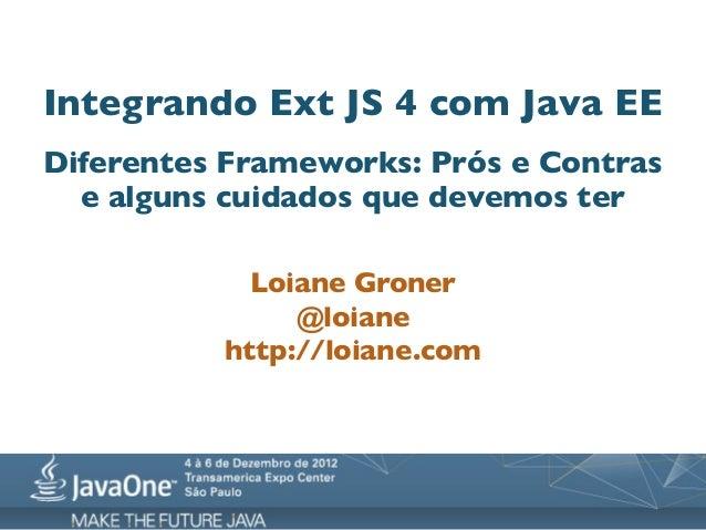 Integrando Ext JS 4 com Java EEDiferentes Frameworks: Prós e Contras  e alguns cuidados que devemos ter            Loiane ...