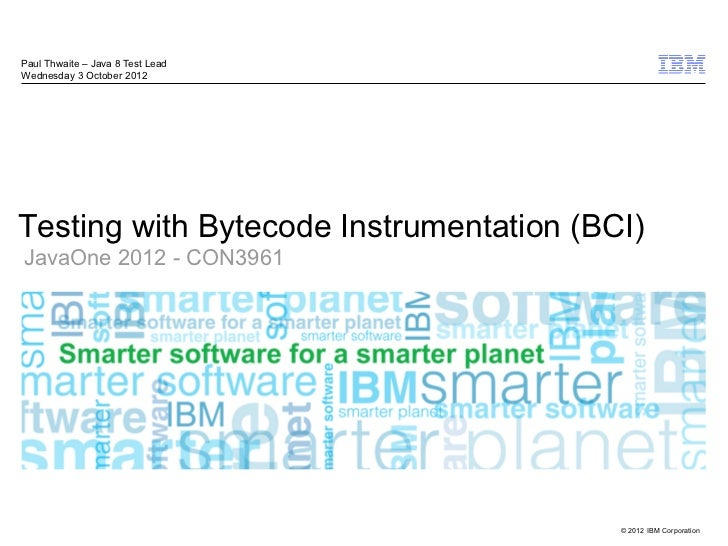 Paul Thwaite – Java 8 Test LeadWednesday 3 October 2012Testing with Bytecode Instrumentation (BCI)JavaOne 2012 - CON3961  ...