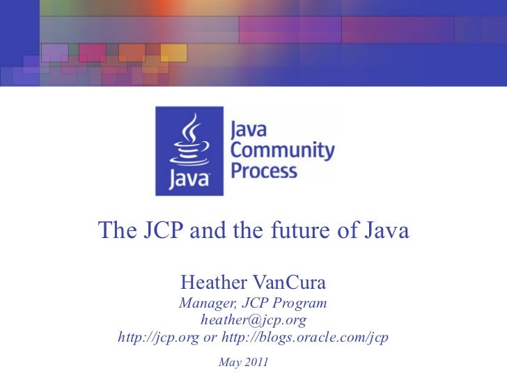 The JCP and the future of Java           Heather VanCura            Manager, JCP Program               heather@jcp.org htt...