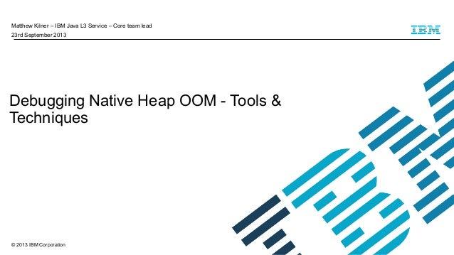 Matthew Kilner – IBM Java L3 Service – Core team lead 23rd September 2013  Debugging Native Heap OOM - Tools & Techniques ...