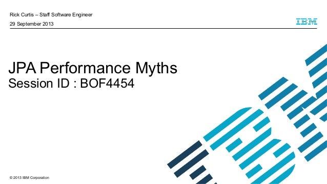 © 2013 IBM Corporation Rick Curtis – Staff Software Engineer 29 September 2013 JPA Performance Myths Session ID : BOF4454