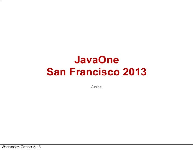 JavaOne San Francisco 2013 Arshal Wednesday, October 2, 13
