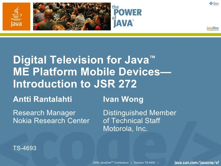 Digital Television for Java™ME Platform Mobile Devices—Introduction to JSR 272Antti Rantalahti              Ivan WongResea...