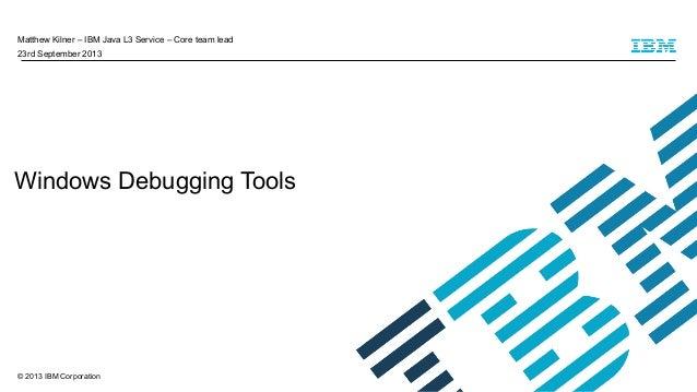 Matthew Kilner – IBM Java L3 Service – Core team lead 23rd September 2013  Windows Debugging Tools  © 2013 IBM Corporation