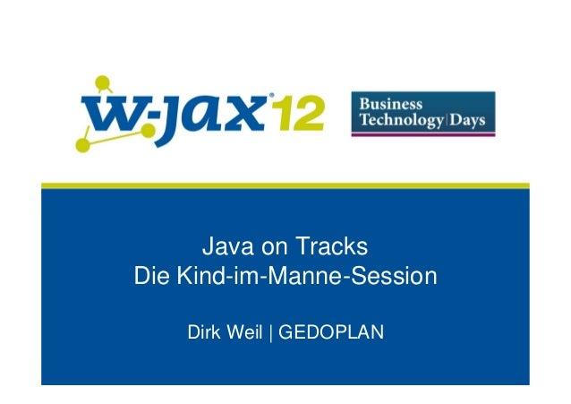 Java on TracksDie Kind-im-Manne-Session    Dirk Weil | GEDOPLAN