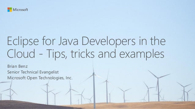 Eclipse for Java Developers in the Cloud - Tips, tricks and examples Brian Benz Senior Technical Evangelist Microsoft Open...
